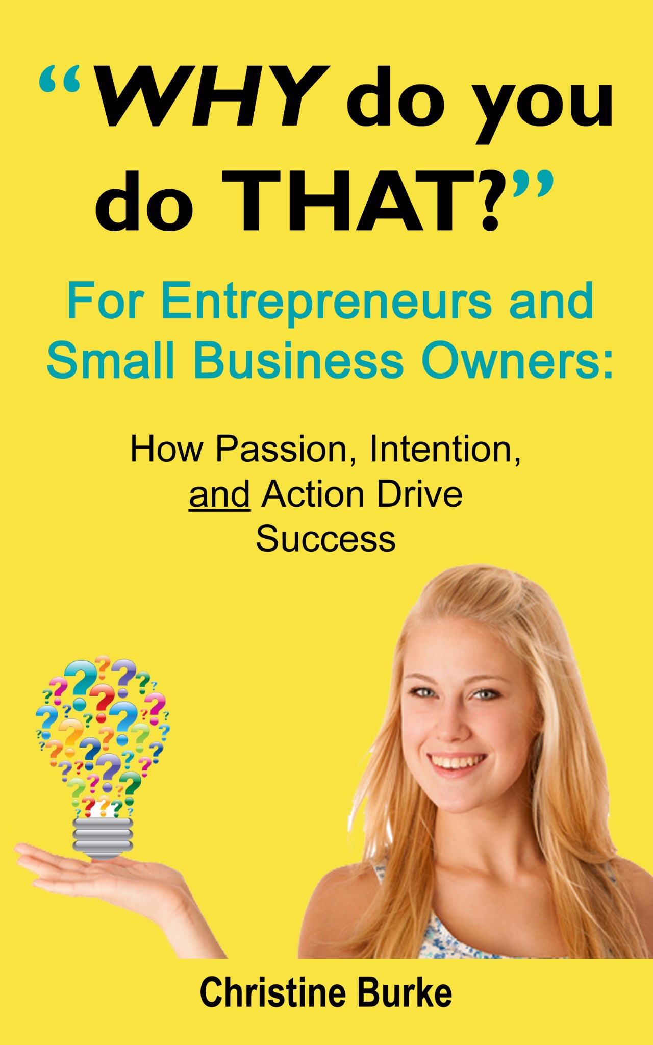 Why Do You Do THAT For Entrepreneurs and Small Business Owners: How Passion, Action AND Intention...
