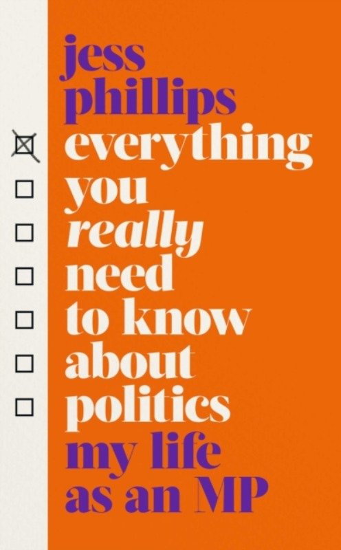 Everything You Really Need to Know About Politics: My Life as an MP - Jess Phillips
