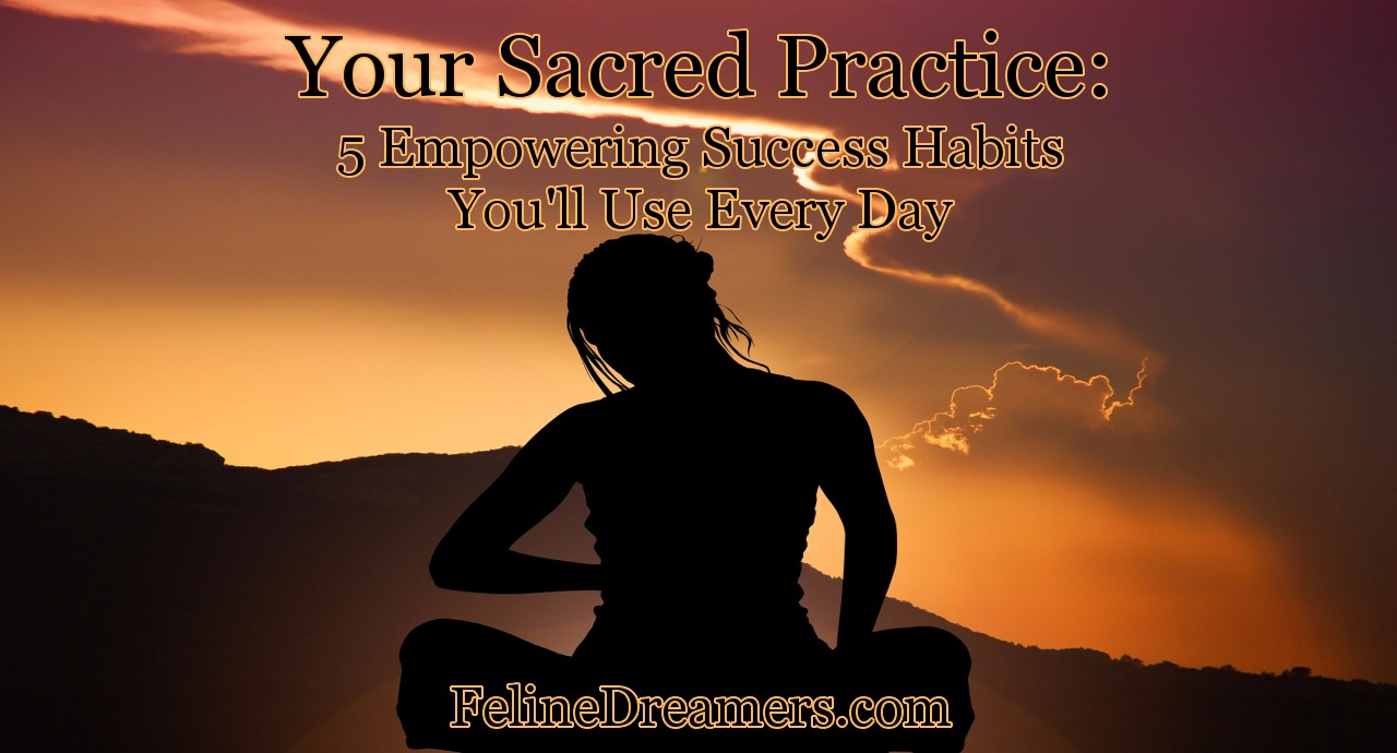Your Sacred Practice: 5 Empowering Success Habits That You'll Use Every Day
