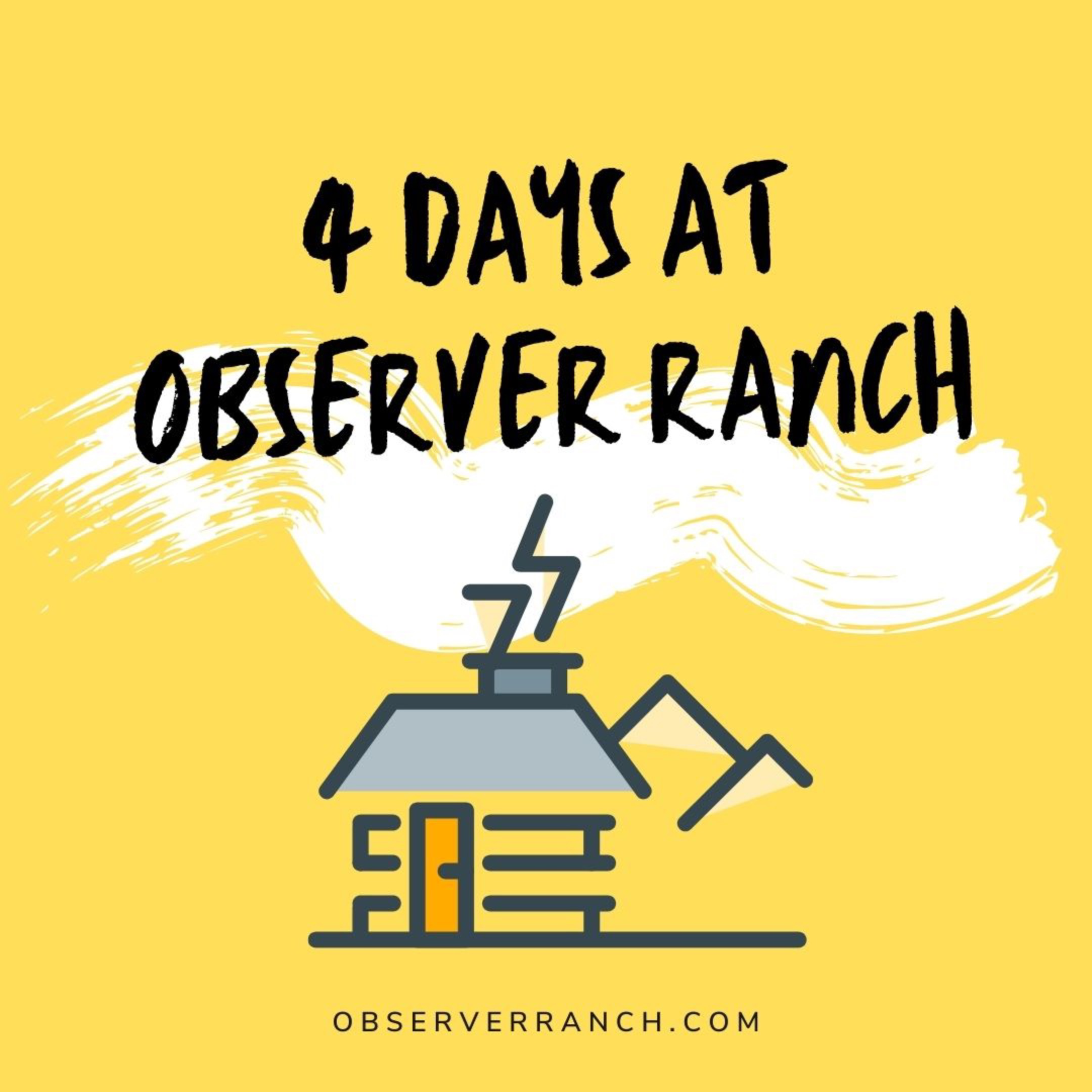 4 DAYS AT OBSERVER RANCH